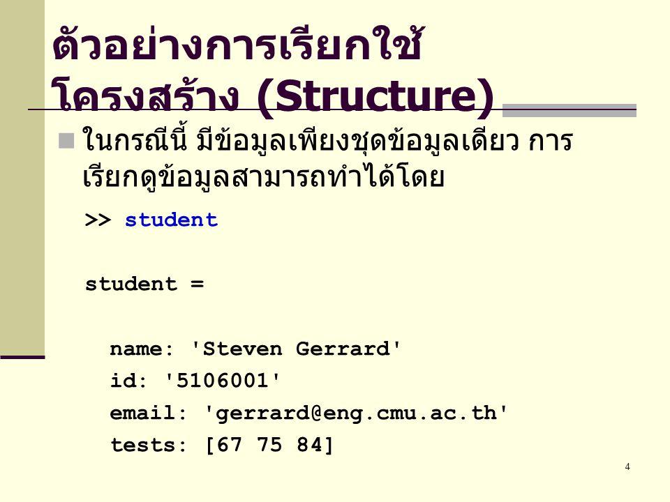 5 >> student.name ans = Steven Gerrard >> student.tests ans = 67 75 84 ตัวอย่างการเรียกใช้ข้อมูลย่อยใน โครงสร้าง (Structure) หรือหากต้องการเรียกดูข้อมูลย่อยต่างๆ สามารถทำได้โดย