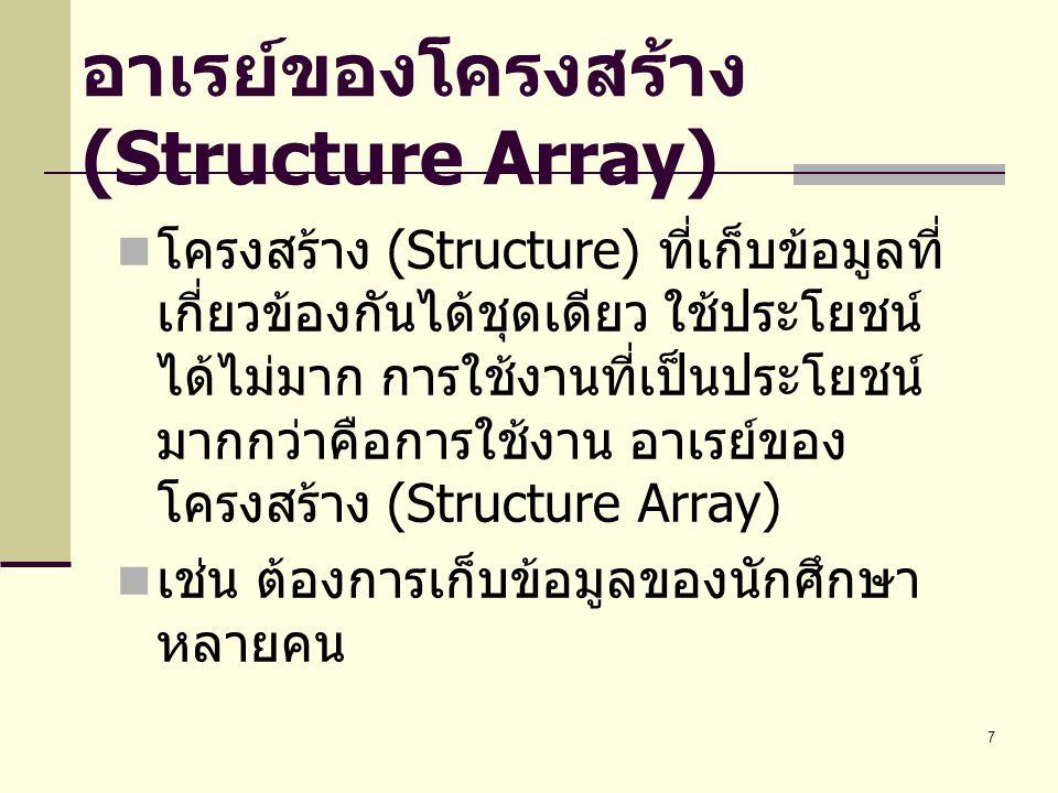7 อาเรย์ของโครงสร้าง (Structure Array) โครงสร้าง (Structure) ที่เก็บข้อมูลที่ เกี่ยวข้องกันได้ชุดเดียว ใช้ประโยชน์ ได้ไม่มาก การใช้งานที่เป็นประโยชน์ มากกว่าคือการใช้งาน อาเรย์ของ โครงสร้าง (Structure Array) เช่น ต้องการเก็บข้อมูลของนักศึกษา หลายคน