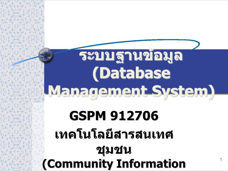 1 ระบบฐานข้อมูล (Database Management System) GSPM 912706 เทคโนโลยีสารสนเทศ ชุมชน (Community Information Technology)
