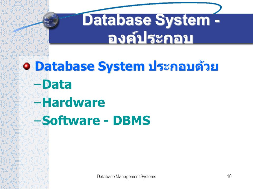 Database Management Systems10 Database System - องค์ประกอบ Database System ประกอบด้วย –Data –Hardware –Software - DBMS