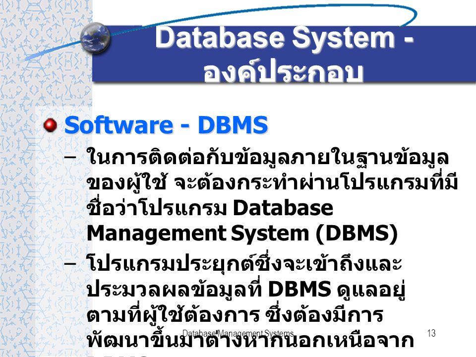 Database Management Systems13 Database System - องค์ประกอบ Software - DBMS – ในการติดต่อกับข้อมูลภายในฐานข้อมูล ของผู้ใช้ จะต้องกระทำผ่านโปรแกรมที่มี ชื่อว่าโปรแกรม Database Management System (DBMS) – โปรแกรมประยุกต์ซึ่งจะเข้าถึงและ ประมวลผลข้อมูลที่ DBMS ดูแลอยู่ ตามที่ผู้ใช้ต้องการ ซึ่งต้องมีการ พัฒนาขึ้นมาต่างหากนอกเหนือจาก DBMS