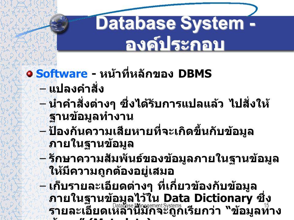 Database Management Systems15 Database System - องค์ประกอบ Software - หน้าที่หลักของ DBMS – แปลงคำสั่ง – นำคำสั่งต่างๆ ซึ่งได้รับการแปลแล้ว ไปสั่งให้ ฐานข้อมูลทำงาน – ป้องกันความเสียหายที่จะเกิดขึ้นกับข้อมูล ภายในฐานข้อมูล – รักษาความสัมพันธ์ของข้อมูลภายในฐานข้อมูล ให้มีความถูกต้องอยู่เสมอ – เก็บรายละเอียดต่างๆ ที่เกี่ยวข้องกับข้อมูล ภายในฐานข้อมูลไว้ใน Data Dictionary ซึ่ง รายละเอียดเหล่านี้มักจะถูกเรียกว่า ข้อมูลทาง ข้อมูล (Metadata)
