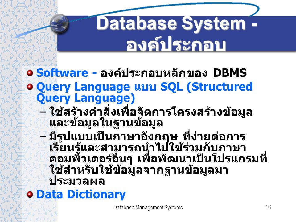 Database Management Systems16 Database System - องค์ประกอบ Software - องค์ประกอบหลักของ DBMS Query Language แบบ SQL (Structured Query Language) – ใช้ส