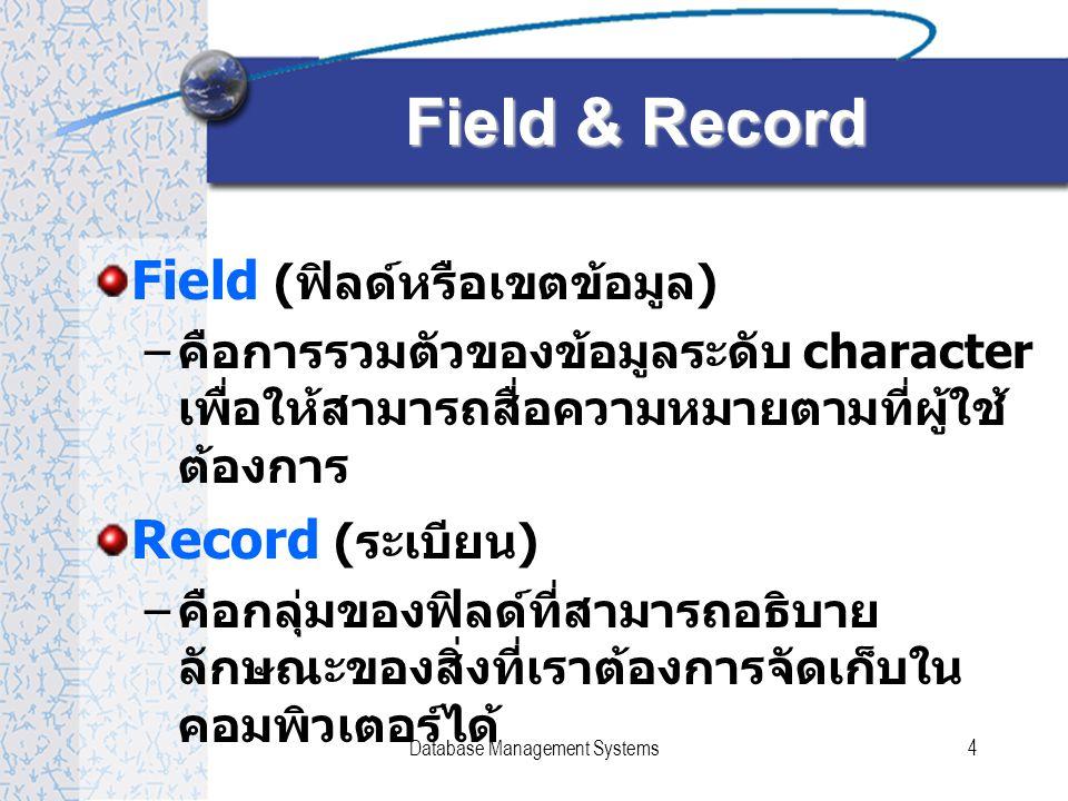 Database Management Systems4 Field & Record Field ( ฟิลด์หรือเขตข้อมูล ) – คือการรวมตัวของข้อมูลระดับ character เพื่อให้สามารถสื่อความหมายตามที่ผู้ใช้ ต้องการ Record ( ระเบียน ) – คือกลุ่มของฟิลด์ที่สามารถอธิบาย ลักษณะของสิ่งที่เราต้องการจัดเก็บใน คอมพิวเตอร์ได้