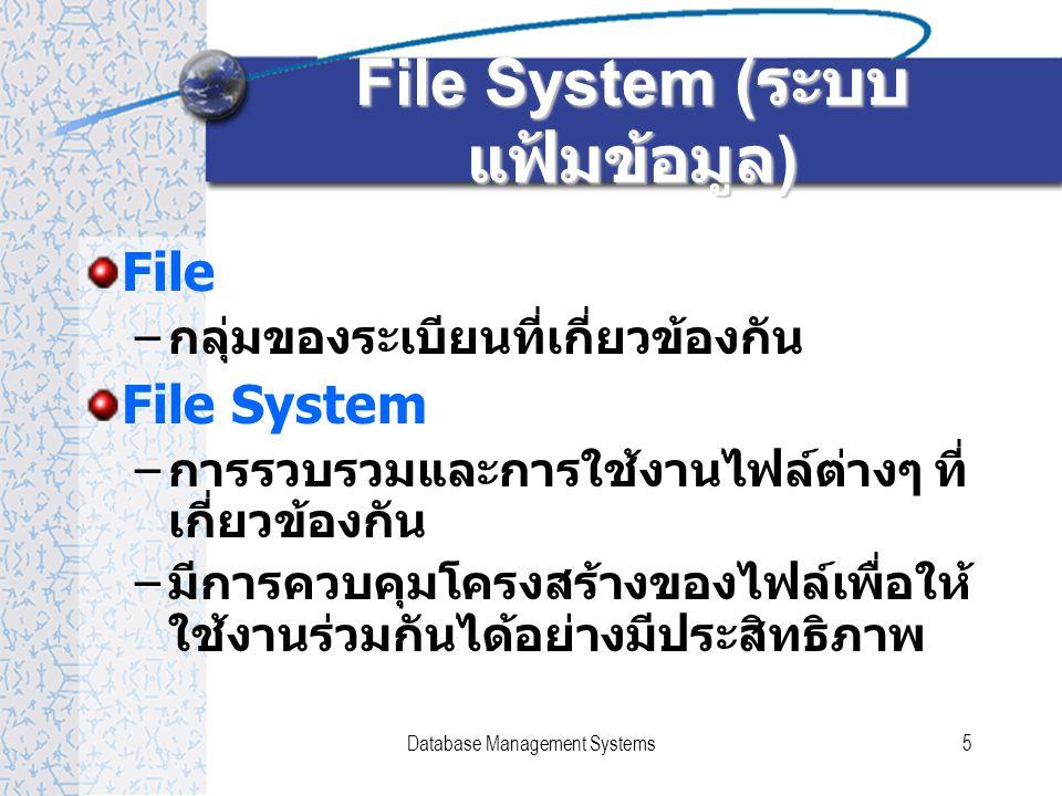 Database Management Systems5 File System ( ระบบ แฟ้มข้อมูล ) File – กลุ่มของระเบียนที่เกี่ยวข้องกัน File System – การรวบรวมและการใช้งานไฟล์ต่างๆ ที่ เกี่ยวข้องกัน – มีการควบคุมโครงสร้างของไฟล์เพื่อให้ ใช้งานร่วมกันได้อย่างมีประสิทธิภาพ