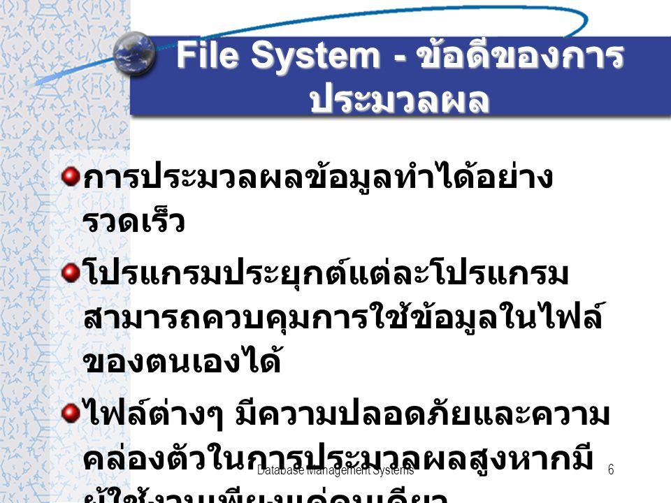 Database Management Systems6 File System - ข้อดีของการ ประมวลผล การประมวลผลข้อมูลทำได้อย่าง รวดเร็ว โปรแกรมประยุกต์แต่ละโปรแกรม สามารถควบคุมการใช้ข้อมูลในไฟล์ ของตนเองได้ ไฟล์ต่างๆ มีความปลอดภัยและความ คล่องตัวในการประมวลผลสูงหากมี ผู้ใช้งานเพียงแค่คนเดียว