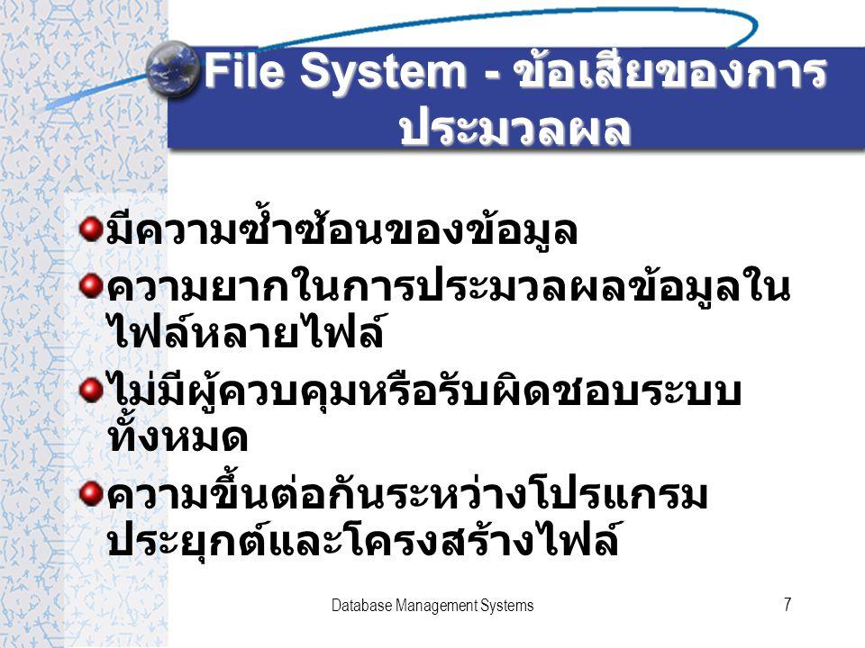 Database Management Systems7 File System - ข้อเสียของการ ประมวลผล มีความซ้ำซ้อนของข้อมูล ความยากในการประมวลผลข้อมูลใน ไฟล์หลายไฟล์ ไม่มีผู้ควบคุมหรือรับผิดชอบระบบ ทั้งหมด ความขึ้นต่อกันระหว่างโปรแกรม ประยุกต์และโครงสร้างไฟล์
