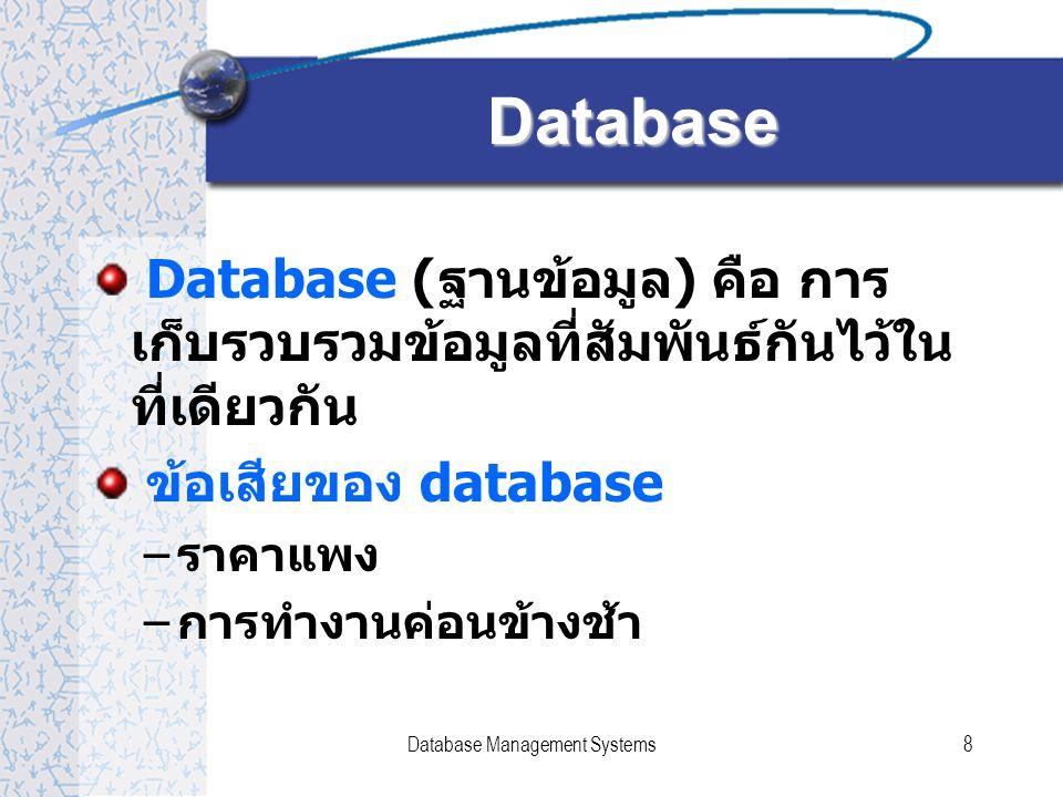 Database Management Systems9 Database ข้อดีของ Database – ลดความซ้ำซ้อนของข้อมูล – การควบคุมความถูกต้องของข้อมูลทำได้ อย่างมีประสิทธิภาพ – ความเป็นอิสระระหว่างโปรแกรมประยุกต์ และฐานข้อมูล ทำให้โปรแกรมประยุกต์ ต่างๆสามารถใช้งานข้อมูลร่วมกันได้ – มีผู้ควบคุมระบบ เป็นผู้บริหารและจัดการ ข้อมูลในฐานข้อมูล