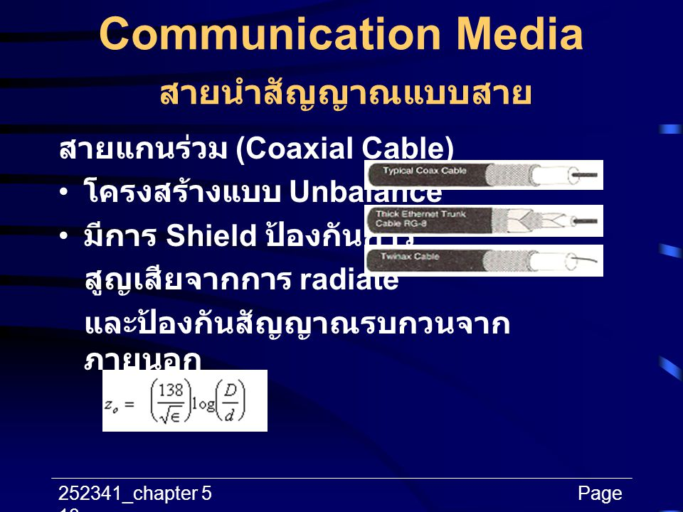252341_chapter 5Page 10 Communication Media สายนำสัญญาณแบบสาย สายแกนร่วม (Coaxial Cable) โครงสร้างแบบ Unbalance มีการ Shield ป้องกันการ สูญเสียจากการ