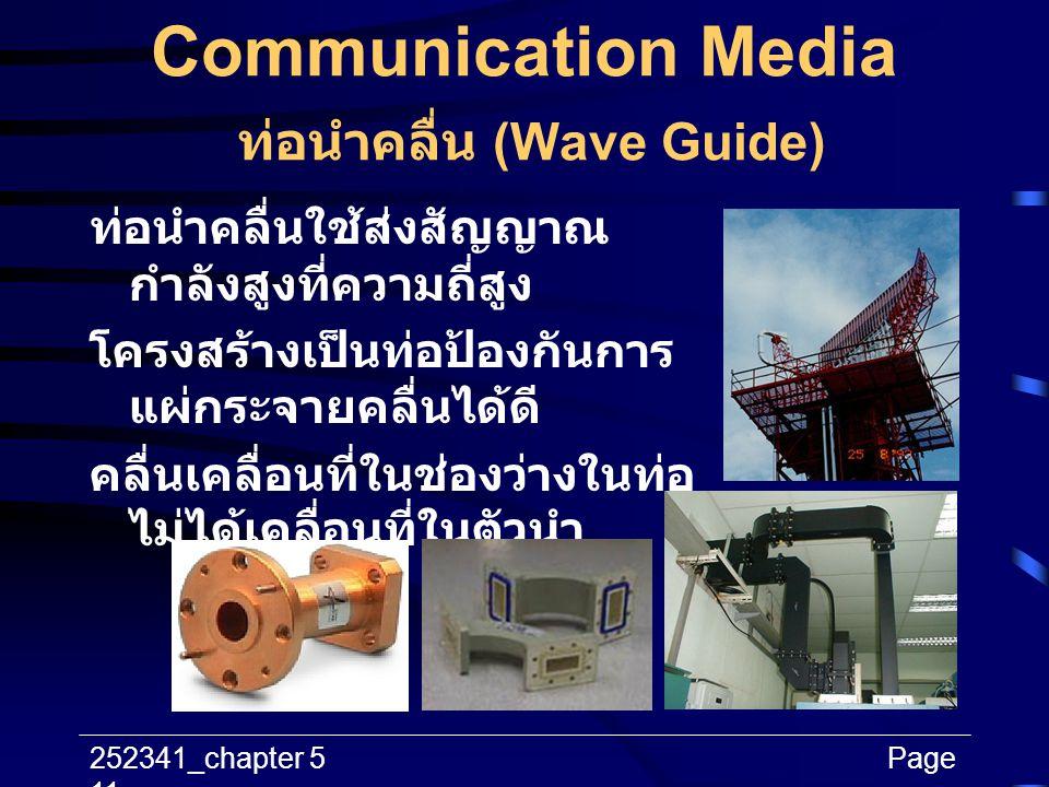 252341_chapter 5Page 11 Communication Media ท่อนำคลื่น (Wave Guide) ท่อนำคลื่นใช้ส่งสัญญาณ กำลังสูงที่ความถี่สูง โครงสร้างเป็นท่อป้องกันการ แผ่กระจายค