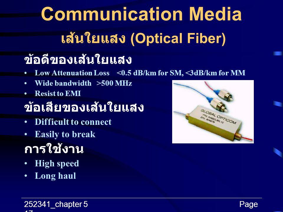 252341_chapter 5Page 17 Communication Media เส้นใยแสง (Optical Fiber) ข้อดีของเส้นใยแสง Low Attenuation Loss <0.5 dB/km for SM, <3dB/km for MM Wide ba