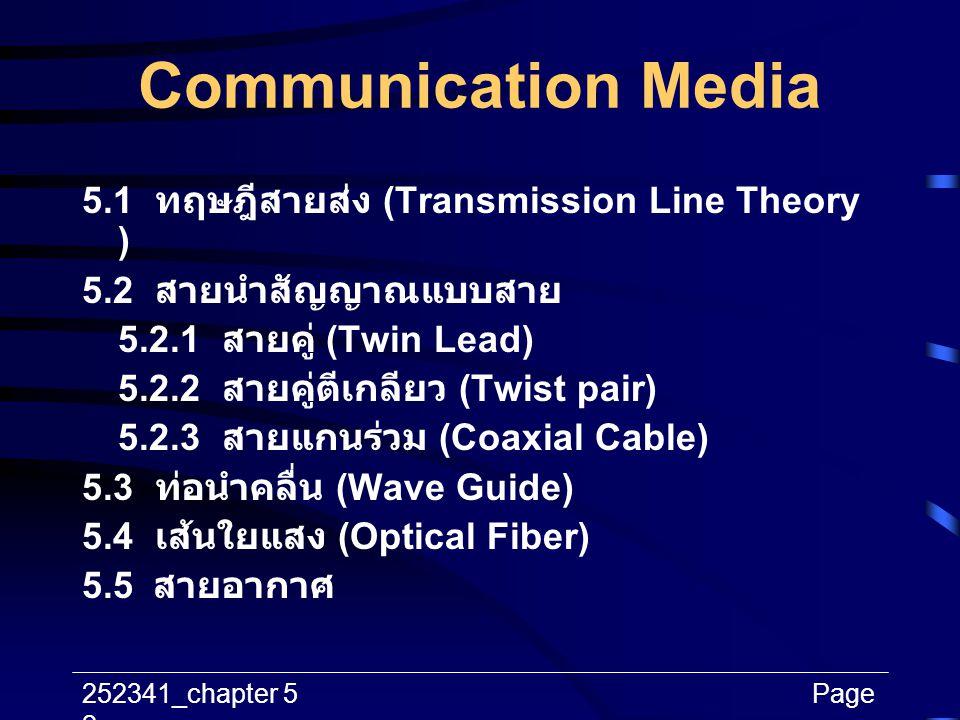 252341_chapter 5Page 2 Communication Media 5.1 ทฤษฎีสายส่ง (Transmission Line Theory ) 5.2 สายนำสัญญาณแบบสาย 5.2.1 สายคู่ (Twin Lead) 5.2.2 สายคู่ตีเก