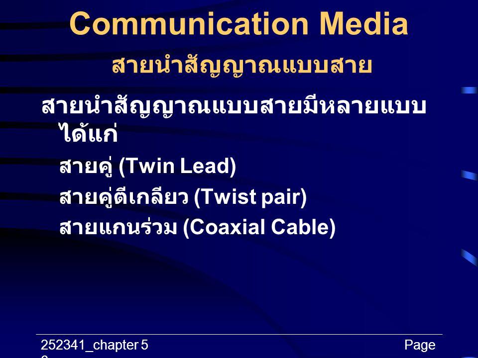 252341_chapter 5Page 6 Communication Media สายนำสัญญาณแบบสาย สายนำสัญญาณแบบสายมีหลายแบบ ได้แก่ สายคู่ (Twin Lead) สายคู่ตีเกลียว (Twist pair) สายแกนร่