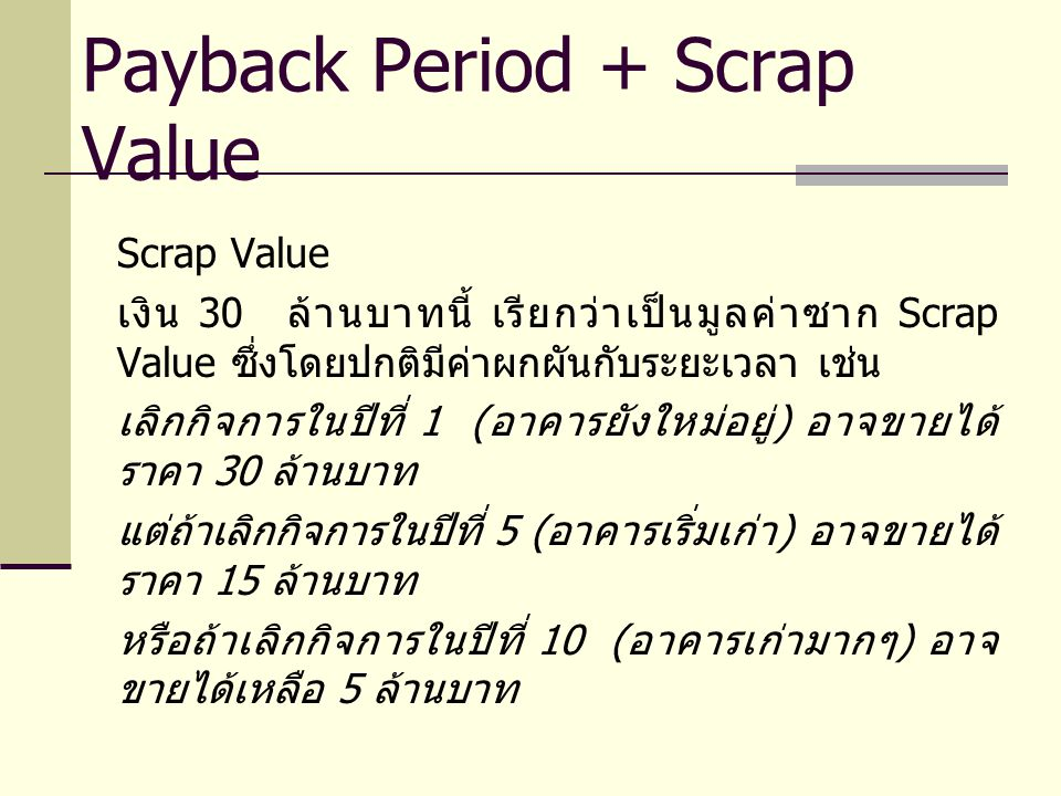 Scrap Value เงิน 30 ล้านบาทนี้ เรียกว่าเป็นมูลค่าซาก Scrap Value ซึ่งโดยปกติมีค่าผกผันกับระยะเวลา เช่น เลิกกิจการในปีที่ 1 ( อาคารยังใหม่อยู่ ) อาจขายได้ ราคา 30 ล้านบาท แต่ถ้าเลิกกิจการในปีที่ 5 ( อาคารเริ่มเก่า ) อาจขายได้ ราคา 15 ล้านบาท หรือถ้าเลิกกิจการในปีที่ 10 ( อาคารเก่ามากๆ ) อาจ ขายได้เหลือ 5 ล้านบาท Payback Period + Scrap Value