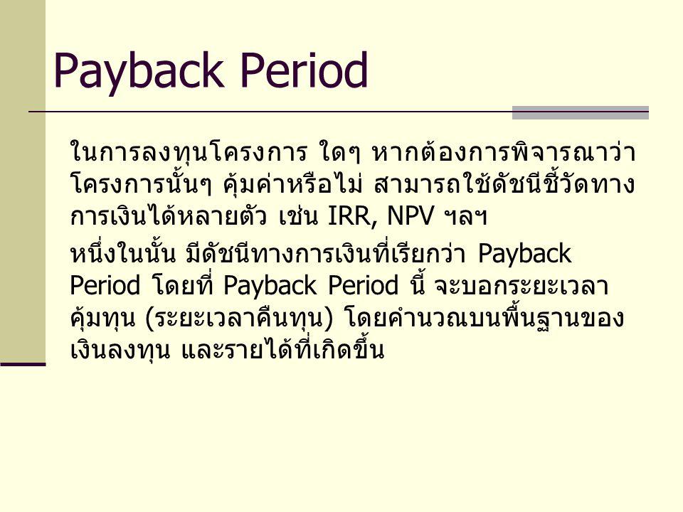 เช่น หากโครงการ หนึ่งๆ ลงทุน 65 ล้านบาท มีผลกำไร 3 ปีแรก ปีละ 10 ล้านบาท ปีถัดๆ ไป มีกำไรเพิ่มขึ้นเป็น 15 ล้านบาท โครงการนี้จะคืนทุน ในระยะเวลากี่ปี เป็น ต้น Payback Period