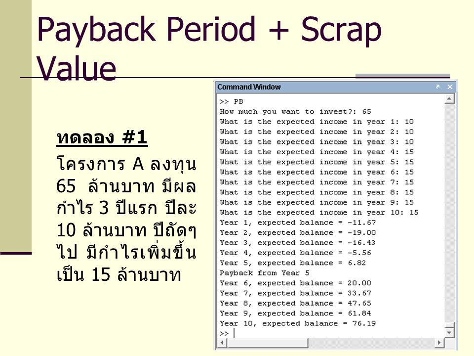 ทดลอง #1 โครงการ A ลงทุน 65 ล้านบาท มีผล กำไร 3 ปีแรก ปีละ 10 ล้านบาท ปีถัดๆ ไป มีกำไรเพิ่มขึ้น เป็น 15 ล้านบาท Payback Period + Scrap Value
