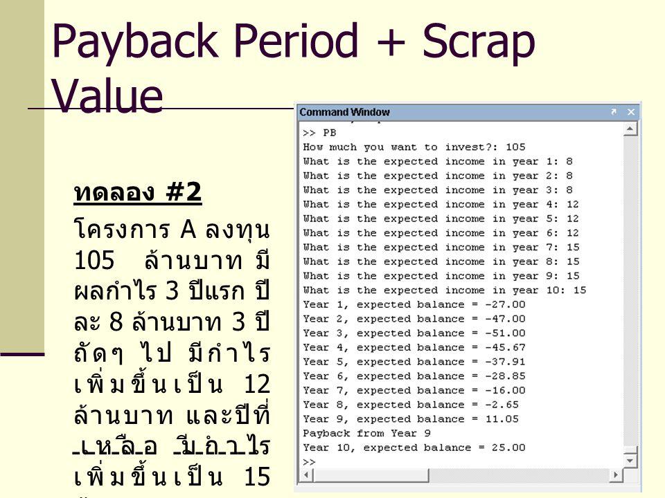 ทดลอง #2 โครงการ A ลงทุน 105 ล้านบาท มี ผลกำไร 3 ปีแรก ปี ละ 8 ล้านบาท 3 ปี ถัดๆ ไป มีกำไร เพิ่มขึ้นเป็น 12 ล้านบาท และปีที่ เหลือ มีกำไร เพิ่มขึ้นเป็น 15 ล้านบาท Payback Period + Scrap Value