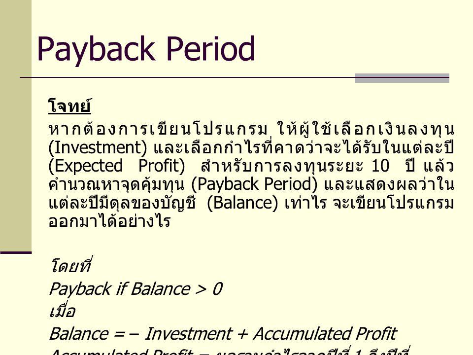 โจทย์ หากต้องการเขียนโปรแกรม ให้ผู้ใช้เลือกเงินลงทุน (Investment) และเลือกกำไรที่คาดว่าจะได้รับในแต่ละปี (Expected Profit) สำหรับการลงทุนระยะ 10 ปี แล้ว คำนวณหาจุดคุ้มทุน (Payback Period) และแสดงผลว่าใน แต่ละปีมีดุลของบัญชี (Balance) เท่าไร จะเขียนโปรแกรม ออกมาได้อย่างไร โดยที่ Payback if Balance > 0 เมื่อ Balance = – Investment + Accumulated Profit Accumulated Profit = ผลรวมกำไรจากปีที่ 1 ถึงปีที่ พิจารณา Payback Period
