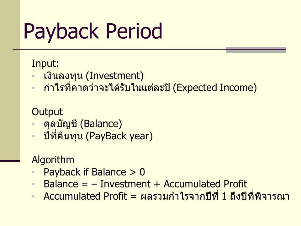 Input: เงินลงทุน (Investment) กำไรที่คาดว่าจะได้รับในแต่ละปี (Expected Income) Output ดุลบัญชี (Balance) ปีที่คืนทุน (PayBack year) Algorithm Payback if Balance > 0 Balance = – Investment + Accumulated Profit Accumulated Profit = ผลรวมกำไรจากปีที่ 1 ถึงปีที่พิจารณา Payback Period