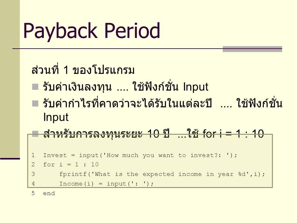ส่วนที่เพิ่มเติม หา Scrap Value ในแต่ละปี 1 for i = 1 : 10 2Scrap(i) = Invest/(i+0.5); 3end และแก้ไขสมการ Balance Balance(i) = - Invest + SumIncome + Scrap(i); Payback Period + Scrap Value