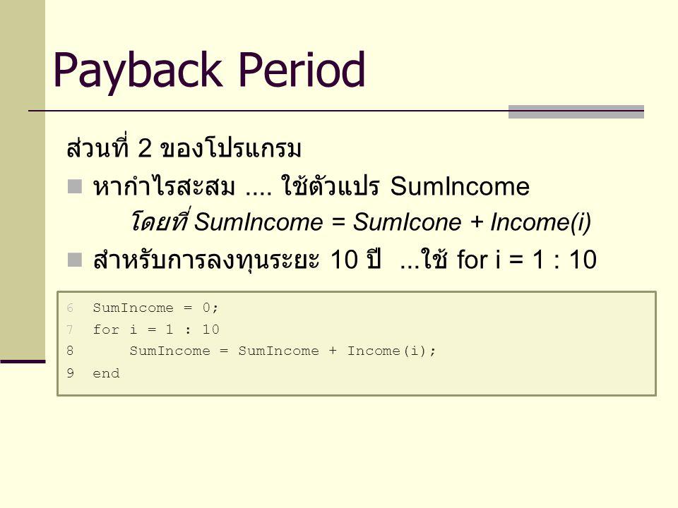 ส่วนที่ 2 ของโปรแกรม หากำไรสะสม.... ใช้ตัวแปร SumIncome โดยที่ SumIncome = SumIcone + Income(i) สำหรับการลงทุนระยะ 10 ปี... ใช้ for i = 1 : 10 6 SumIn