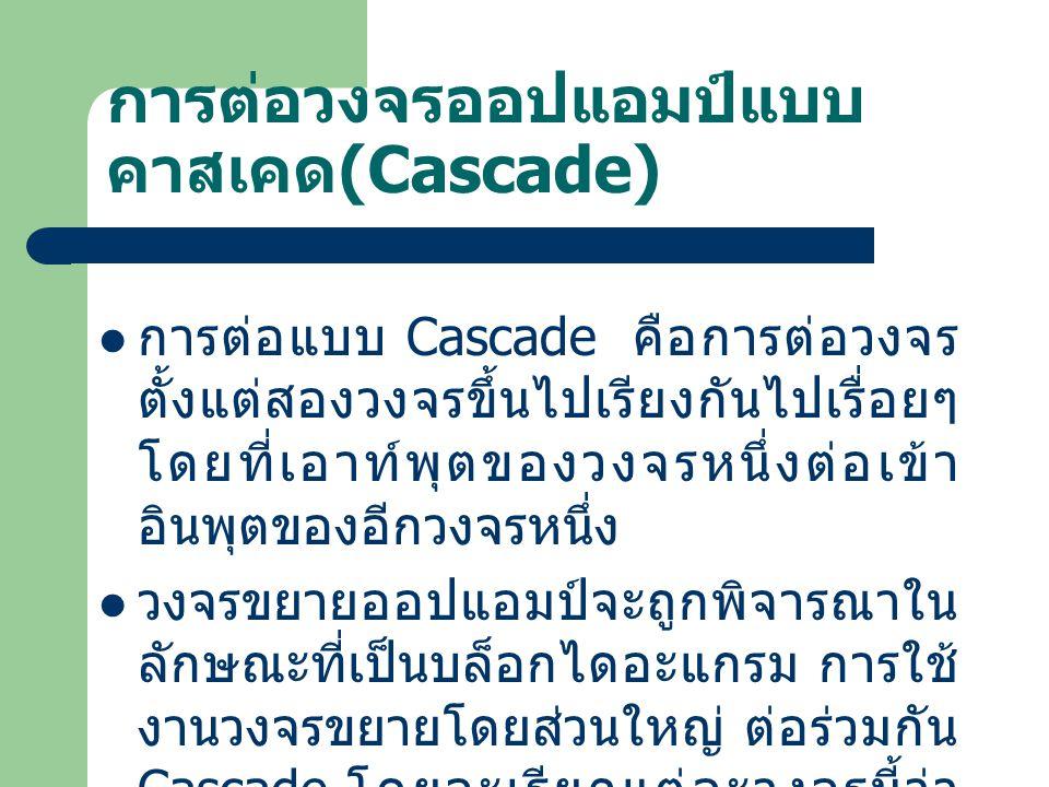 การต่อวงจรออปแอมป์แบบ คาสเคด (Cascade) การต่อแบบ Cascade คือการต่อวงจร ตั้งแต่สองวงจรขึ้นไปเรียงกันไปเรื่อยๆ โดยที่เอาท์พุตของวงจรหนึ่งต่อเข้า อินพุตข