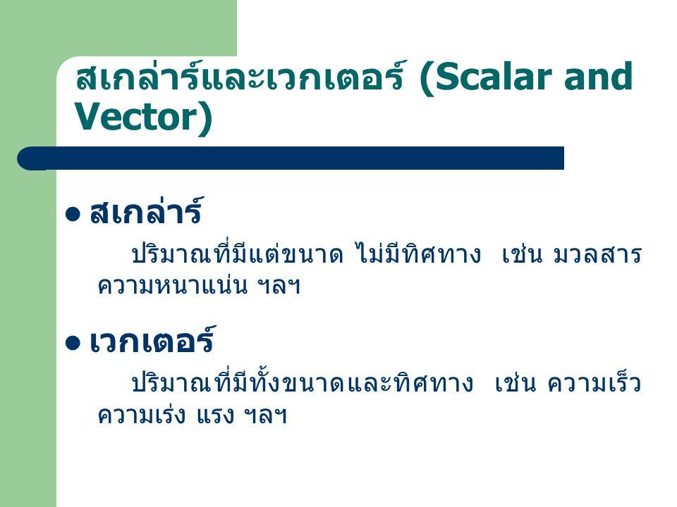 สเกล่าร์และเวกเตอร์ (Scalar and Vector) สเกล่าร์ ปริมาณที่มีแต่ขนาด ไม่มีทิศทาง เช่น มวลสาร ความหนาแน่น ฯลฯ เวกเตอร์ ปริมาณที่มีทั้งขนาดและทิศทาง เช่น