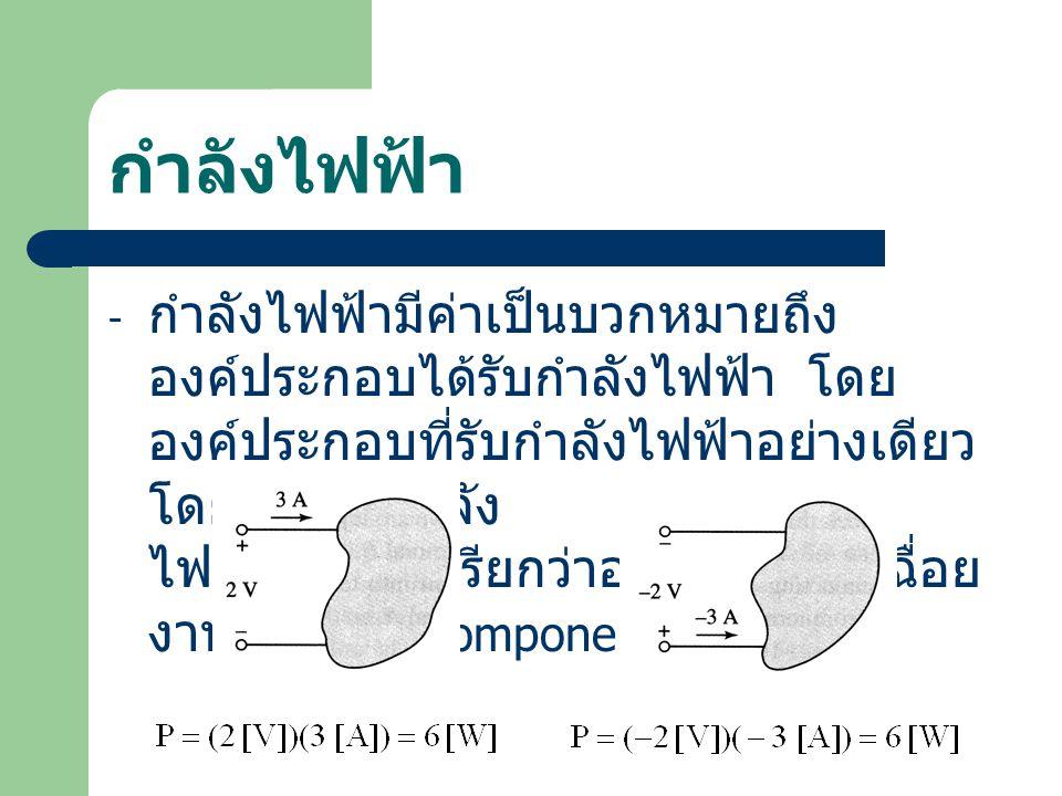 กำลังไฟฟ้า - กำลังไฟฟ้ามีค่าเป็นบวกหมายถึง องค์ประกอบได้รับกำลังไฟฟ้า โดย องค์ประกอบที่รับกำลังไฟฟ้าอย่างเดียว โดยไม่จ่ายกำลัง ไฟฟ้าออกมา เรียกว่าองค์ประกอบเฉื่อย งาน ( Passive Component )