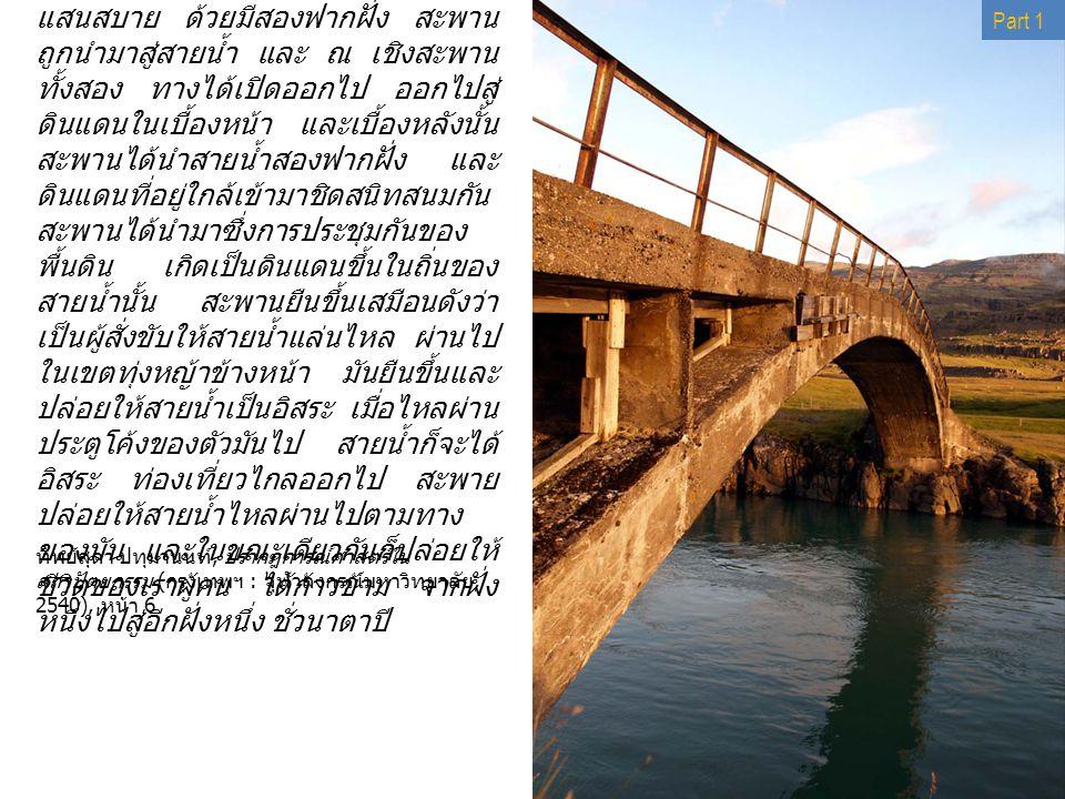 6 สะพานทอดตัวข้ามลำน้ำ ด้วยท่าทางที่ แสนสบาย ด้วยมีสองฟากฝั่ง สะพาน ถูกนำมาสู่สายน้ำ และ ณ เชิงสะพาน ทั้งสอง ทางได้เปิดออกไป ออกไปสู่ ดินแดนในเบื้องหน