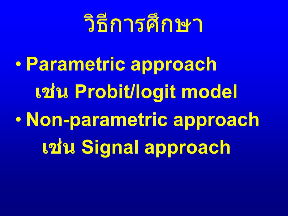 วิธีการศึกษา Parametric approach เช่น Probit/logit model Non-parametric approach เช่น Signal approach