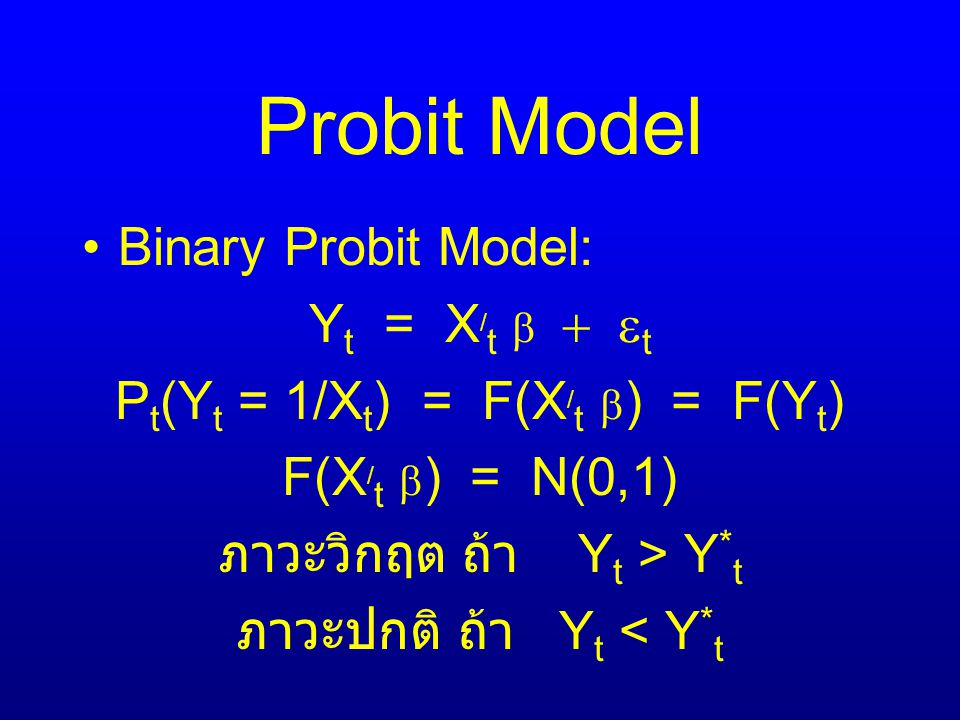 Probit Model Binary Probit Model: Y t = X / t   t P t (Y t = 1/X t ) = F(X / t  ) = F(Y t ) F(X / t  ) = N(0,1) ภาวะวิกฤต ถ้า Y t > Y * t ภาวะปกติ ถ้า Y t < Y * t