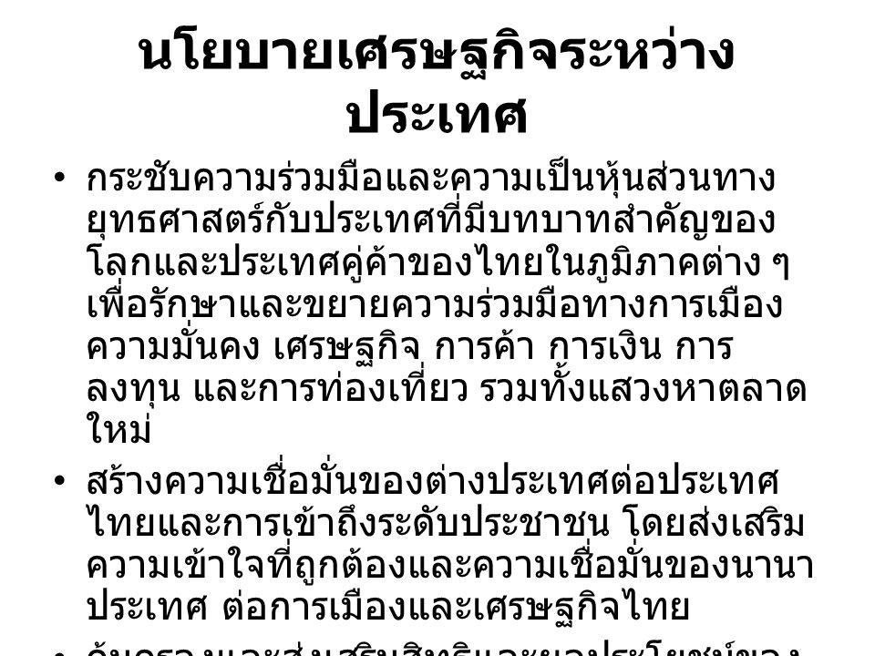 นโยบายเศรษฐกิจระหว่าง ประเทศ กระชับความร่วมมือและความเป็นหุ้นส่วนทาง ยุทธศาสตร์กับประเทศที่มีบทบาทสำคัญของ โลกและประเทศคู่ค้าของไทยในภูมิภาคต่าง ๆ เพื