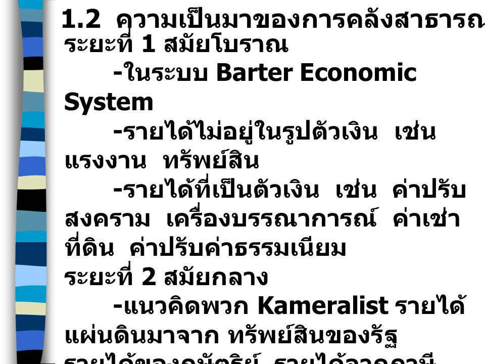 ระยะที่ 1 สมัยโบราณ - ในระบบ Barter Economic System - รายได้ไม่อยู่ในรูปตัวเงิน เช่น แรงงาน ทรัพย์สิน - รายได้ที่เป็นตัวเงิน เช่น ค่าปรับ สงคราม เครื่