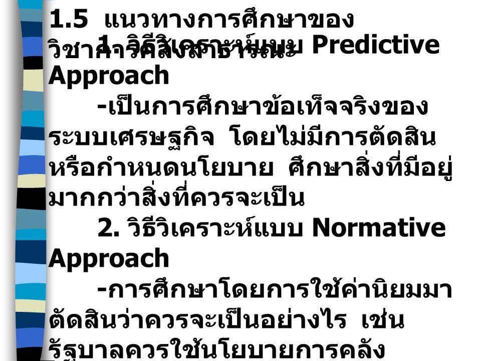 1.5 แนวทางการศึกษาของ วิชาการคลังสาธารณะ 1. วิธีวิเคราะห์แบบ Predictive Approach - เป็นการศึกษาข้อเท็จจริงของ ระบบเศรษฐกิจ โดยไม่มีการตัดสิน หรือกำหนด