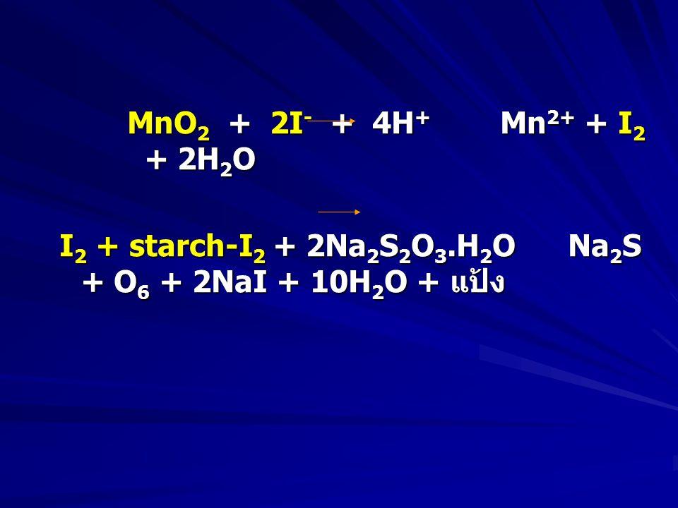 MnO 2 + 2I - + 4H + Mn 2+ + I 2 + 2H 2 O I 2 + starch-I 2 + 2Na 2 S 2 O 3.H 2 ONa 2 S + O 6 + 2NaI + 10H 2 O + แป้ง