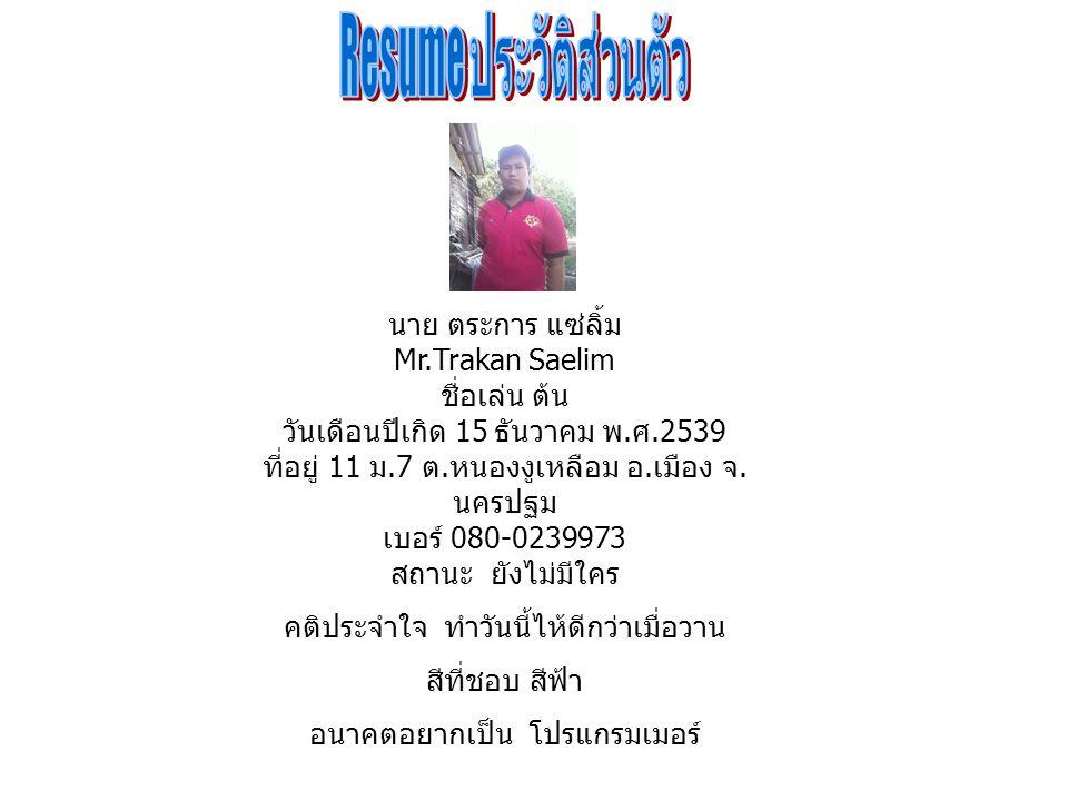 นาย ตระการ แซ่ลิ้ม Mr.Trakan Saelim ชื่อเล่น ต้น วันเดือนปีเกิด 15 ธันวาคม พ.