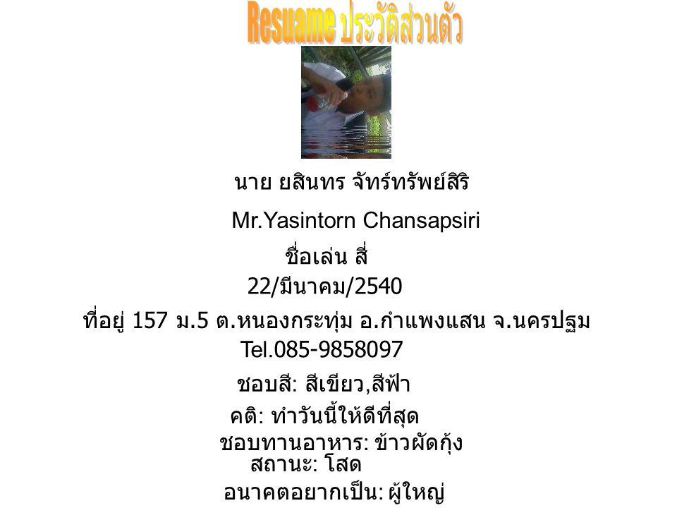 นาย ยสินทร จัทร์ทรัพย์สิริ Mr.Yasintorn Chansapsiri ชื่อเล่น สี่ 22/ มีนาคม /2540 ที่อยู่ 157 ม.5 ต.