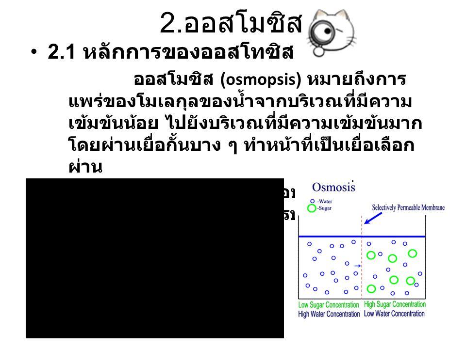 2. ออสโมซิส 2.1 หลักการของออสโทซิส ออสโมซิส (osmopsis) หมายถึงการ แพร่ของโมเลกุลของน้ำจากบริเวณที่มีความ เข้มข้นน้อย ไปยังบริเวณที่มีความเข้มข้นมาก โด
