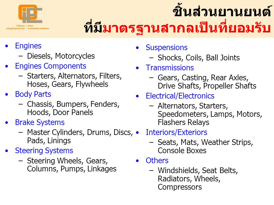 ชิ้นส่วนยานยนต์ ที่มีมาตรฐานสากลเป็นที่ยอมรับ Engines –Diesels, Motorcycles Engines Components –Starters, Alternators, Filters, Hoses, Gears, Flywheels Body Parts –Chassis, Bumpers, Fenders, Hoods, Door Panels Brake Systems –Master Cylinders, Drums, Discs, Pads, Linings Steering Systems –Steering Wheels, Gears, Columns, Pumps, Linkages Suspensions –Shocks, Coils, Ball Joints Transmissions –Gears, Casting, Rear Axles, Drive Shafts, Propeller Shafts Electrical/Electronics –Alternators, Starters, Speedometers, Lamps, Motors, Flashers Relays Interiors/Exteriors –Seats, Mats, Weather Strips, Console Boxes Others –Windshields, Seat Belts, Radiators, Wheels, Compressors