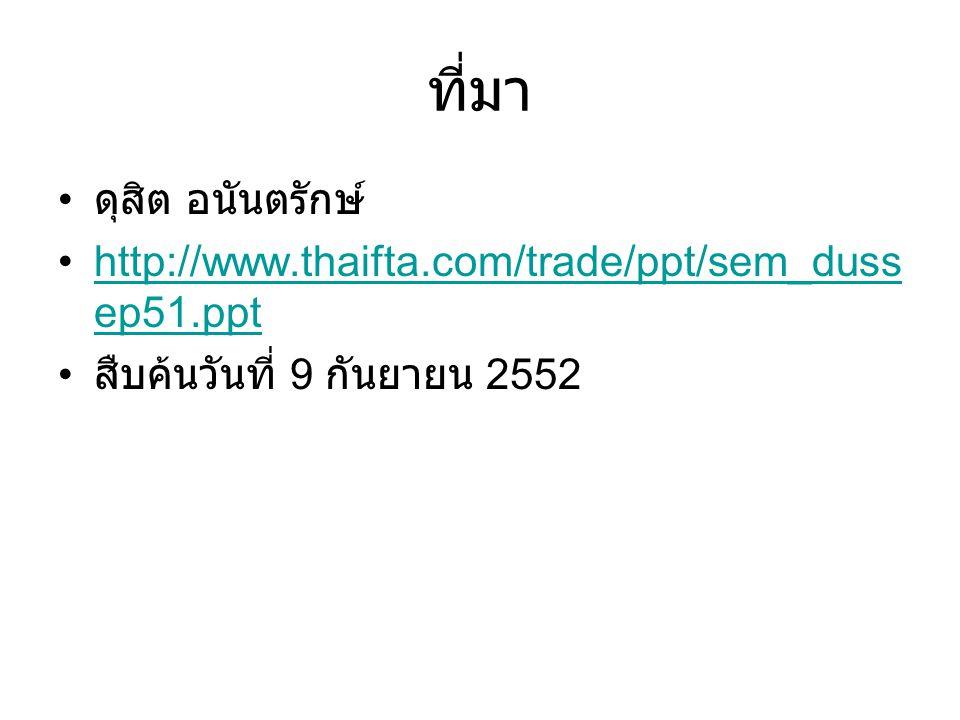 ที่มา ดุสิต อนันตรักษ์ http://www.thaifta.com/trade/ppt/sem_duss ep51.ppthttp://www.thaifta.com/trade/ppt/sem_duss ep51.ppt สืบค้นวันที่ 9 กันยายน 255