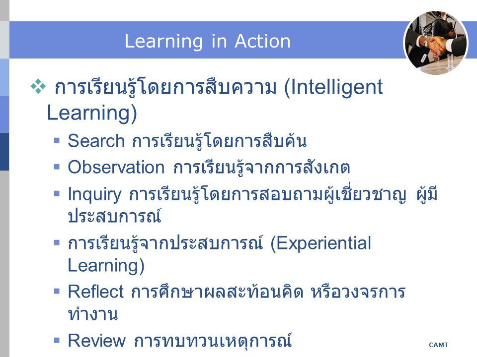 Learning in Action  การเรียนรู้โดยการสืบความ (Intelligent Learning)  Search การเรียนรู้โดยการสืบค้น  Observation การเรียนรู้จากการสังเกต  Inquiry การเรียนรู้โดยการสอบถามผู้เชี่ยวชาญ ผู้มี ประสบการณ์  การเรียนรู้จากประสบการณ์ (Experiential Learning)  Reflect การศึกษาผลสะท้อนคิด หรือวงจรการ ทำงาน  Review การทบทวนเหตุการณ์ CAMT