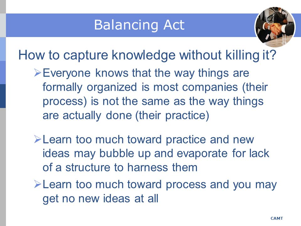 Balancing Act CAMT processpractice The way tasks are organized The way tasks are done RoutineSpontaneous OrchestratedImprovised Assumes a predictable environment Respond to a changing, unpredictable environment Relies on explicit knowledge Driven by tacit knowledge linearWeb like CAMT