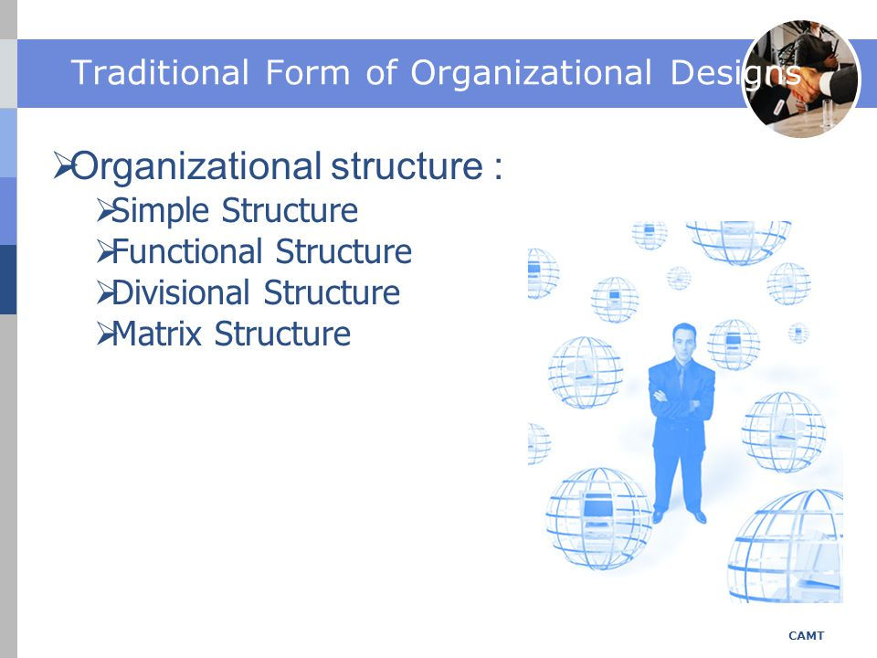 Simple Structure CAMT  Highly informal  Little specialization of tasks, few rules and regulations, informal evaluation and reward system  Decision making is highly centralized  Staff serve as an extension of the top executive's personality  Coordination of tasks by direct supervision