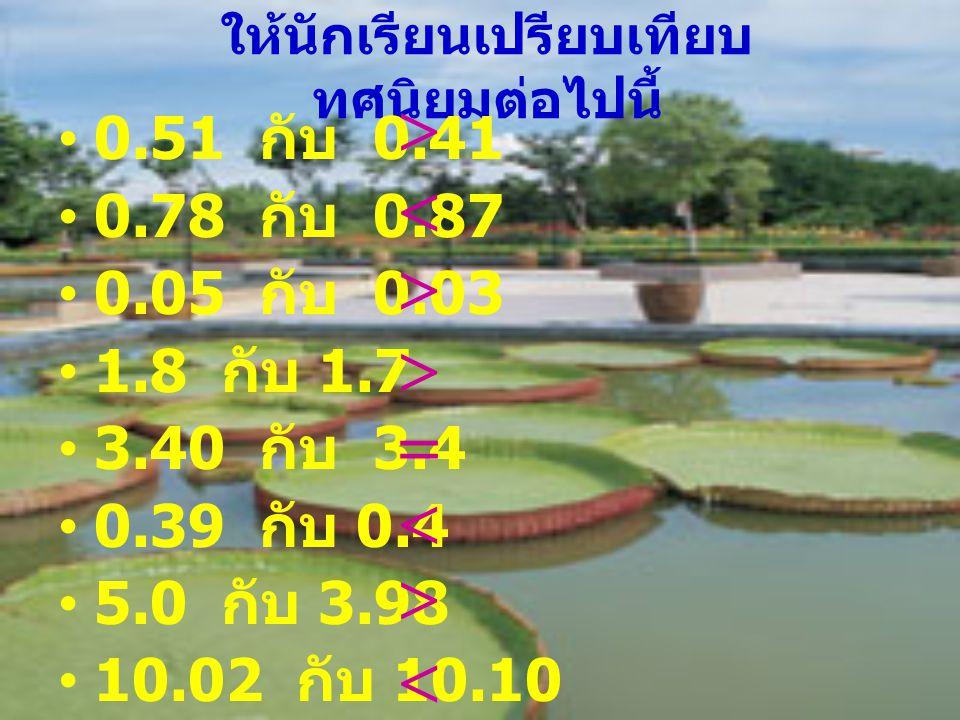 ให้นักเรียนเปรียบเทียบ ทศนิยมต่อไปนี้ 0.51 กับ 0.41 0.78 กับ 0.87 0.05 กับ 0.03 1.8 กับ 1.7 3.40 กับ 3.4 0.39 กับ 0.4 5.0 กับ 3.98 10.02 กับ 10.10  
