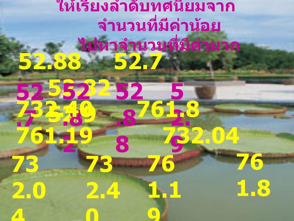 ให้เรียงลำดับทศนิยมจาก จำนวนที่มีค่าน้อย ไปหาจำนวนที่มีค่ามาก 52.88 52.7 52.82 52.9 52.7 52.8 2 52.8 8 5 2. 9 732.40 761.8 761.19 732.04 73 2.0 4 73 2