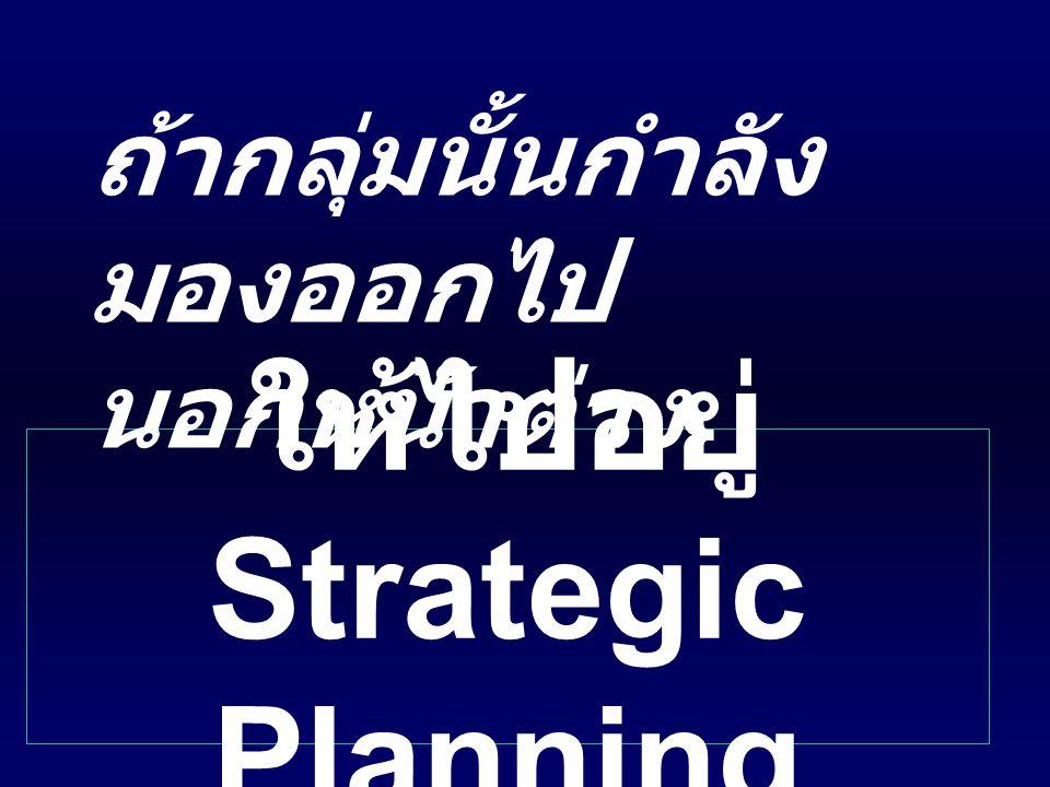 ให้ไปอยู่ Strategic Planning ถ้ากลุ่มนั้นกำลัง มองออกไป นอกหน้าต่าง