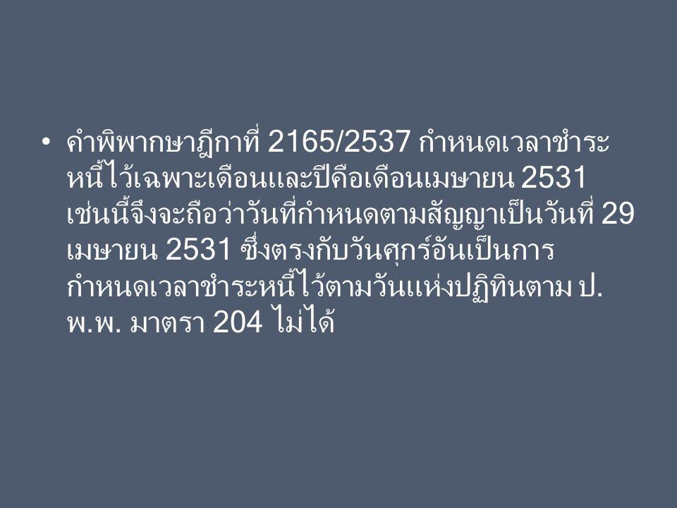 คำพิพากษาฎีกาที่ 2165/2537 กำหนดเวลาชำระ หนี้ไว้เฉพาะเดือนและปีคือเดือนเมษายน 2531 เช่นนี้จึงจะถือว่าวันที่กำหนดตามสัญญาเป็นวันที่ 29 เมษายน 2531 ซึ่ง