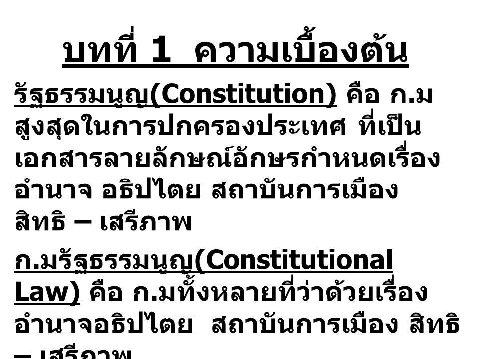 บทที่ 1 ความเบื้องต้น รัฐธรรมนูญ (Constitution) คือ ก. ม สูงสุดในการปกครองประเทศ ที่เป็น เอกสารลายลักษณ์อักษรกำหนดเรื่อง อำนาจ อธิปไตย สถาบันการเมือง