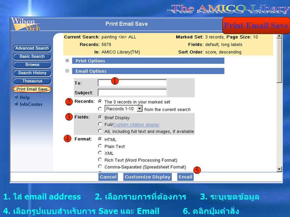 1. ใส่ email address 2. เลือกรายการที่ต้องการ 3. ระบุเขตข้อมูล 4. เลือกรูปแบบสำหรับการ Save และ Email 6. คลิกปุ่มคำสั่ง Print Email Save 1 2 3 4 5