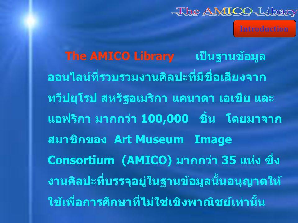 The AMICO Library เป็นฐานข้อมูล ออนไลน์ที่รวบรวมงานศิลปะที่มีชื่อเสียงจาก ทวีปยุโรป สหรัฐอเมริกา แคนาดา เอเชีย และ แอฟริกา มากกว่า 100,000 ชิ้น โดยมาจาก สมาชิกของ Art Museum Image Consortium (AMICO) มากกว่า 35 แห่ง ซึ่ง งานศิลปะที่บรรจุอยู่ในฐานข้อมูลนั้นอนุญาตให้ ใช้เพื่อการศึกษาที่ไม่ใช่เชิงพาณิชย์เท่านั้น Introduction